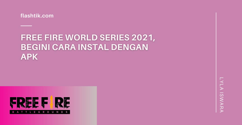 Free Fire World Series 2021, Begini Cara Instal Dengan Apk