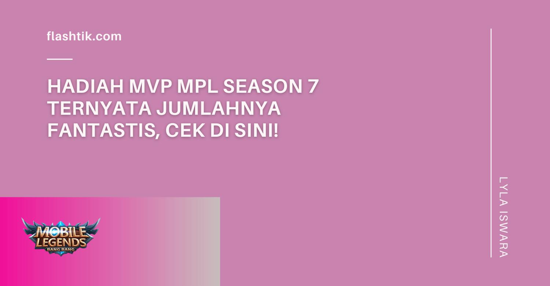 Hadiah MVP MPL Season 7 Ternyata Jumlahnya Fantastis, Cek Di sini!